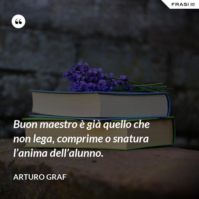 Buon maestro è già quello che non lega, comprime o snatura l'anima dell'alunno. - Arturo Graf