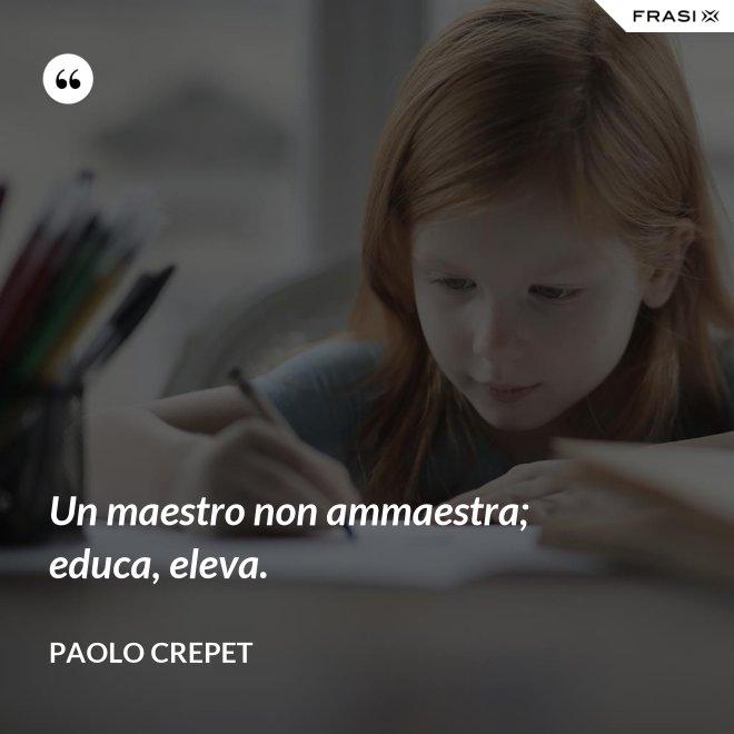 Un maestro non ammaestra; educa, eleva. - Paolo Crepet