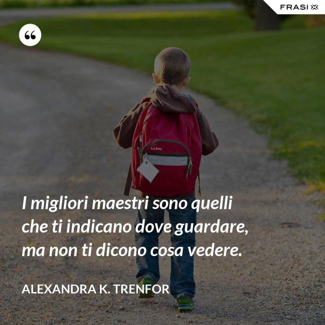 I migliori maestri sono quelli che ti indicano dove guardare, ma non ti dicono cosa vedere. - Alexandra K. Trenfor