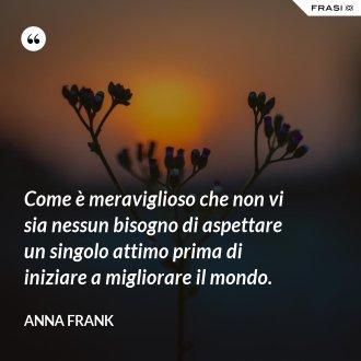 Come è meraviglioso che non vi sia nessun bisogno di aspettare un singolo attimo prima di iniziare a migliorare il mondo. - Anna Frank
