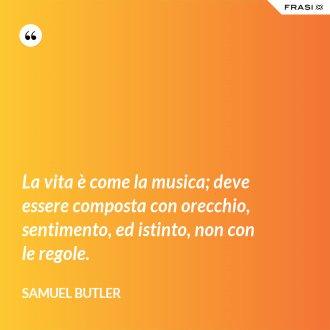 La vita è come la musica; deve essere composta con orecchio, sentimento, ed istinto, non con le regole. - Samuel Butler