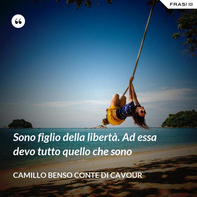Sono figlio della libertà. Ad essa devo tutto quello che sono - Camillo Benso Conte Di Cavour
