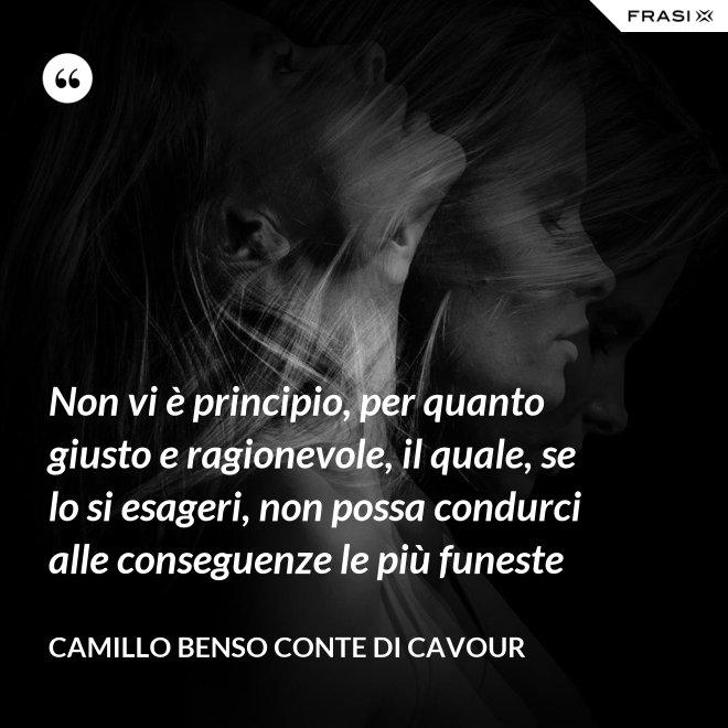 Non vi è principio, per quanto giusto e ragionevole, il quale, se lo si esageri, non possa condurci alle conseguenze le più funeste - Camillo Benso Conte Di Cavour