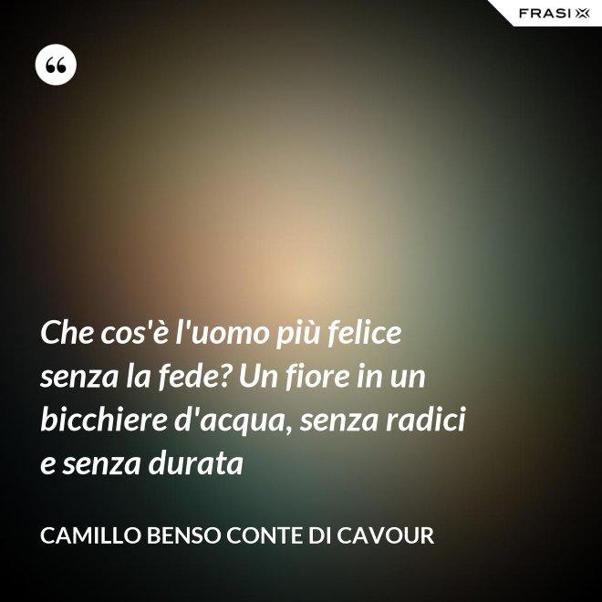 Che cos'è l'uomo più felice senza la fede? Un fiore in un bicchiere d'acqua, senza radici e senza durata - Camillo Benso Conte Di Cavour