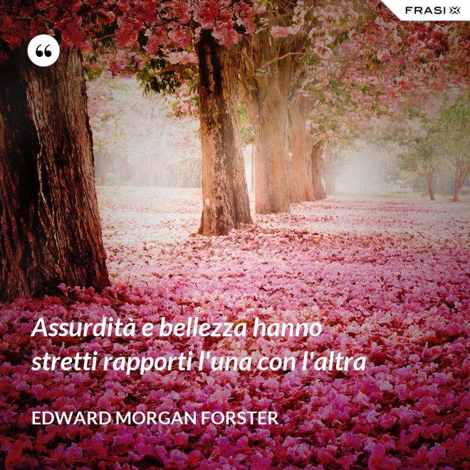 Assurdità e bellezza hanno stretti rapporti l'una con l'altra - Edward Morgan Forster