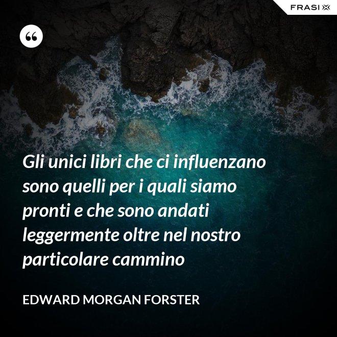 Gli unici libri che ci influenzano sono quelli per i quali siamo pronti e che sono andati leggermente oltre nel nostro particolare cammino - Edward Morgan Forster