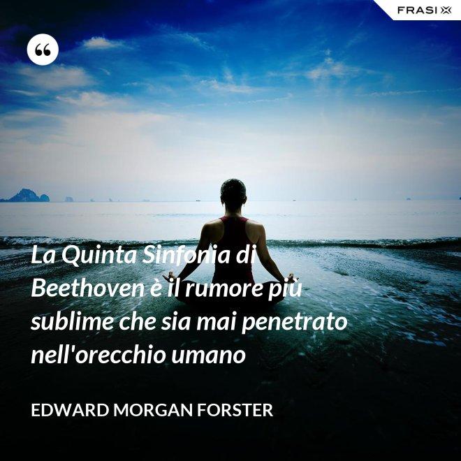 La Quinta Sinfonia di Beethoven è il rumore più sublime che sia mai penetrato nell'orecchio umano - Edward Morgan Forster
