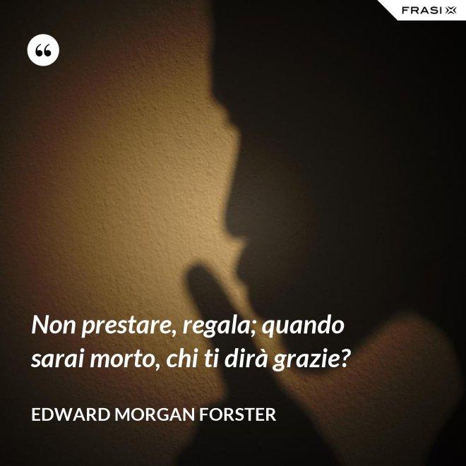 Non prestare, regala; quando sarai morto, chi ti dirà grazie? - Edward Morgan Forster