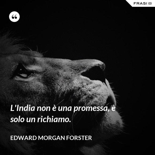 L'India non è una promessa, è solo un richiamo. - Edward Morgan Forster
