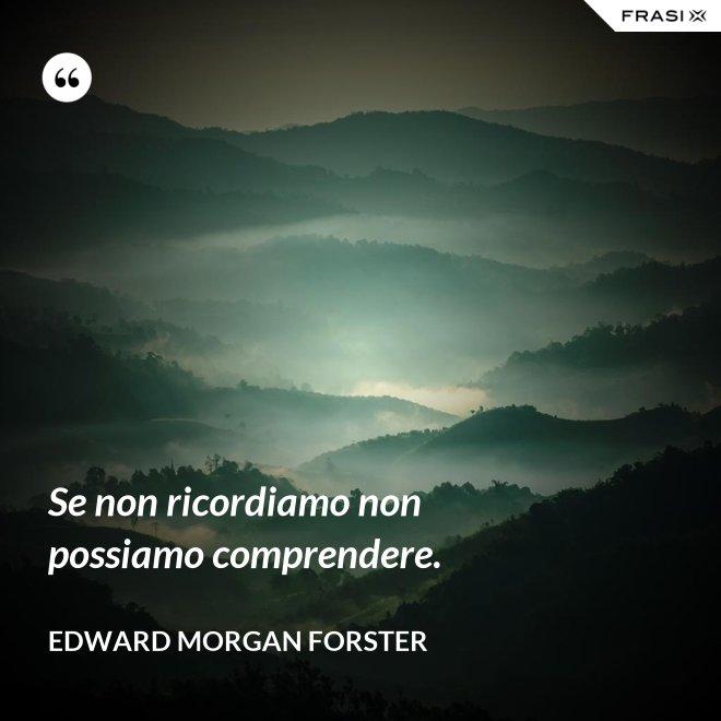 Se non ricordiamo non possiamo comprendere. - Edward Morgan Forster