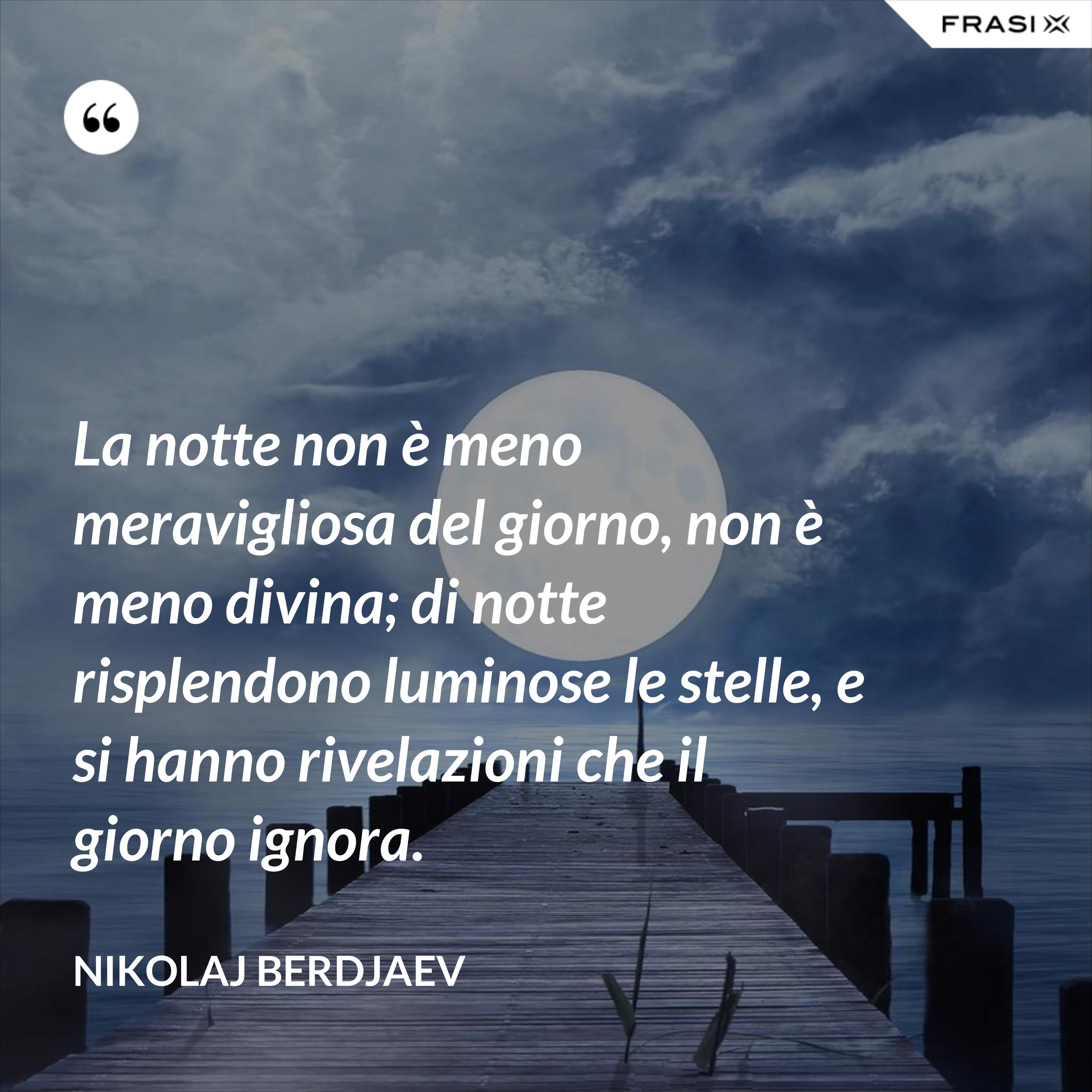 La notte non è meno meravigliosa del giorno, non è meno divina; di notte risplendono luminose le stelle, e si hanno rivelazioni che il giorno ignora. - Nikolaj Berdjaev