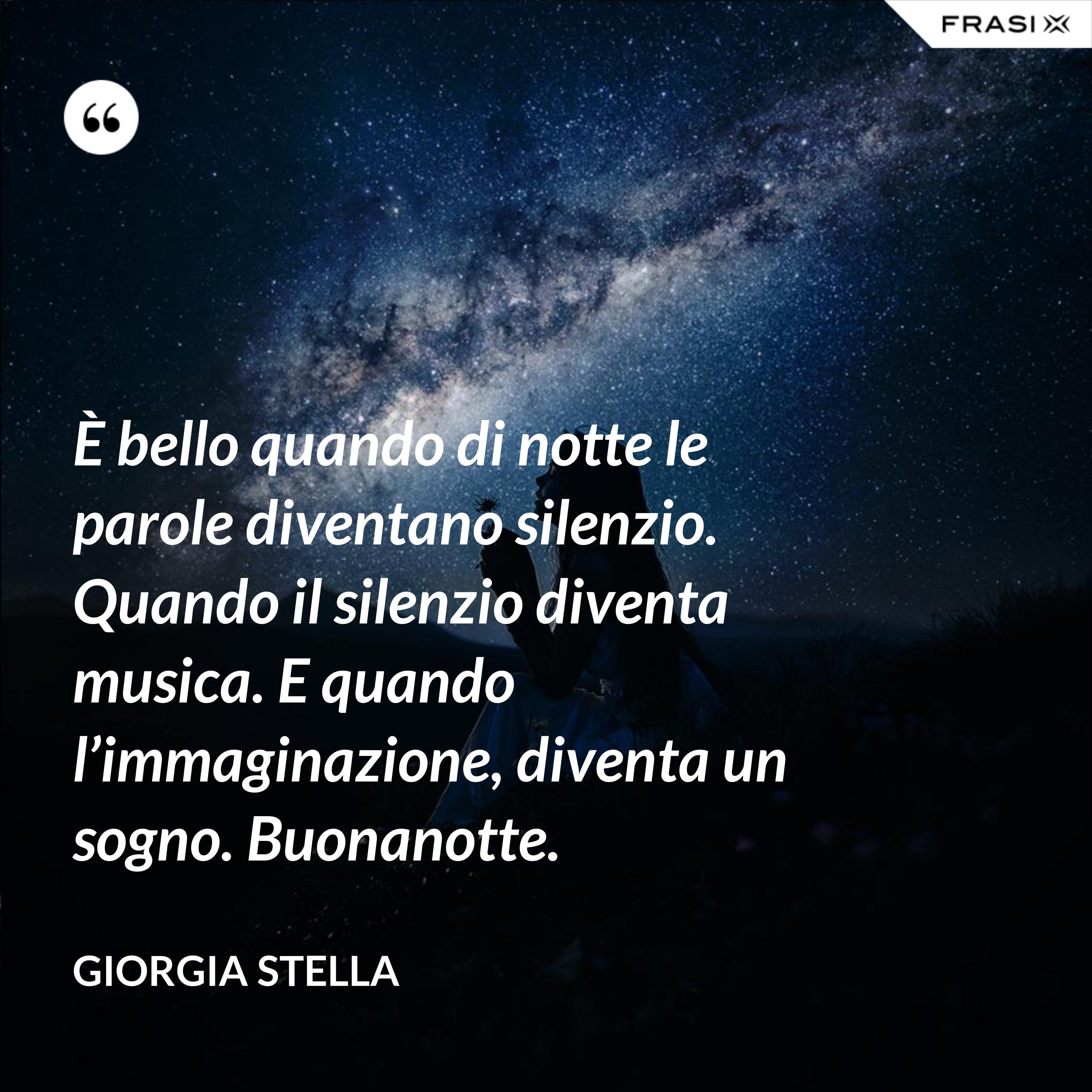 È bello quando di notte le parole diventano silenzio. Quando il silenzio diventa musica. E quando l'immaginazione, diventa un sogno. Buonanotte. - Giorgia Stella