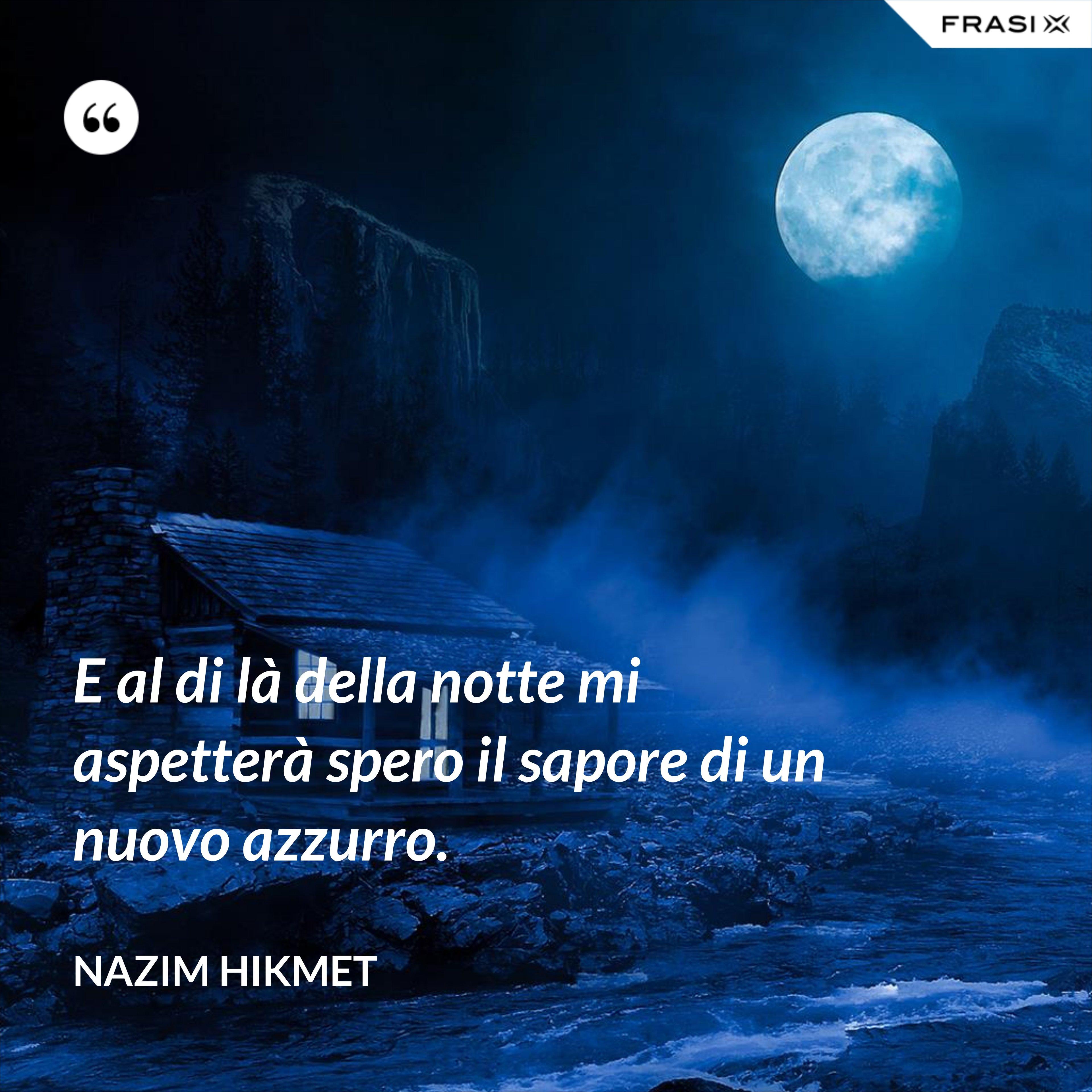 E al di là della notte mi aspetterà spero il sapore di un nuovo azzurro. - Nazim Hikmet