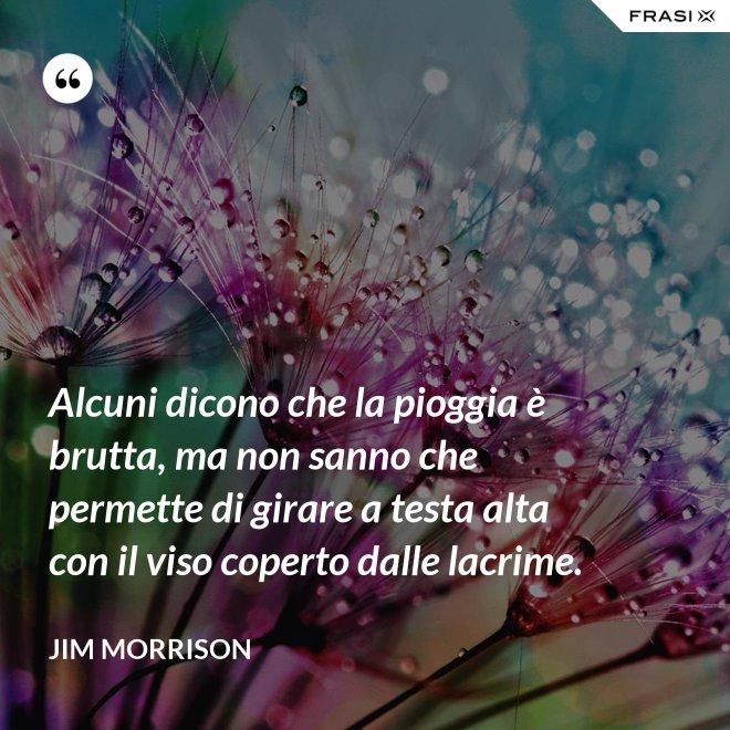 Alcuni dicono che la pioggia è brutta, ma non sanno che permette di girare a testa alta con il viso coperto dalle lacrime. - Jim Morrison