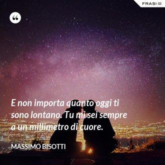 E non importa quanto oggi ti sono lontano. Tu mi sei sempre a un millimetro di cuore. - Massimo Bisotti