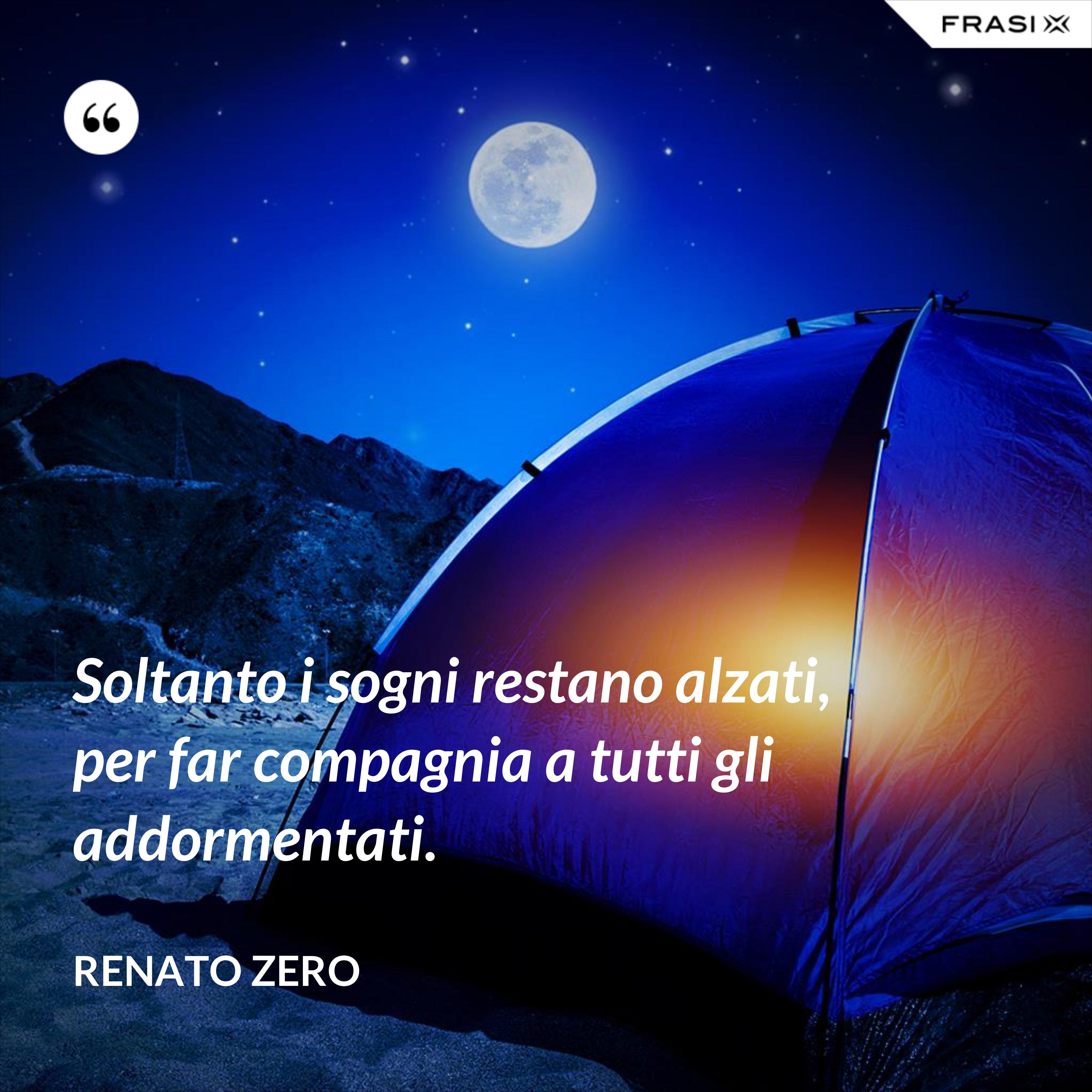 Soltanto i sogni restano alzati, per far compagnia a tutti gli addormentati. - Renato Zero