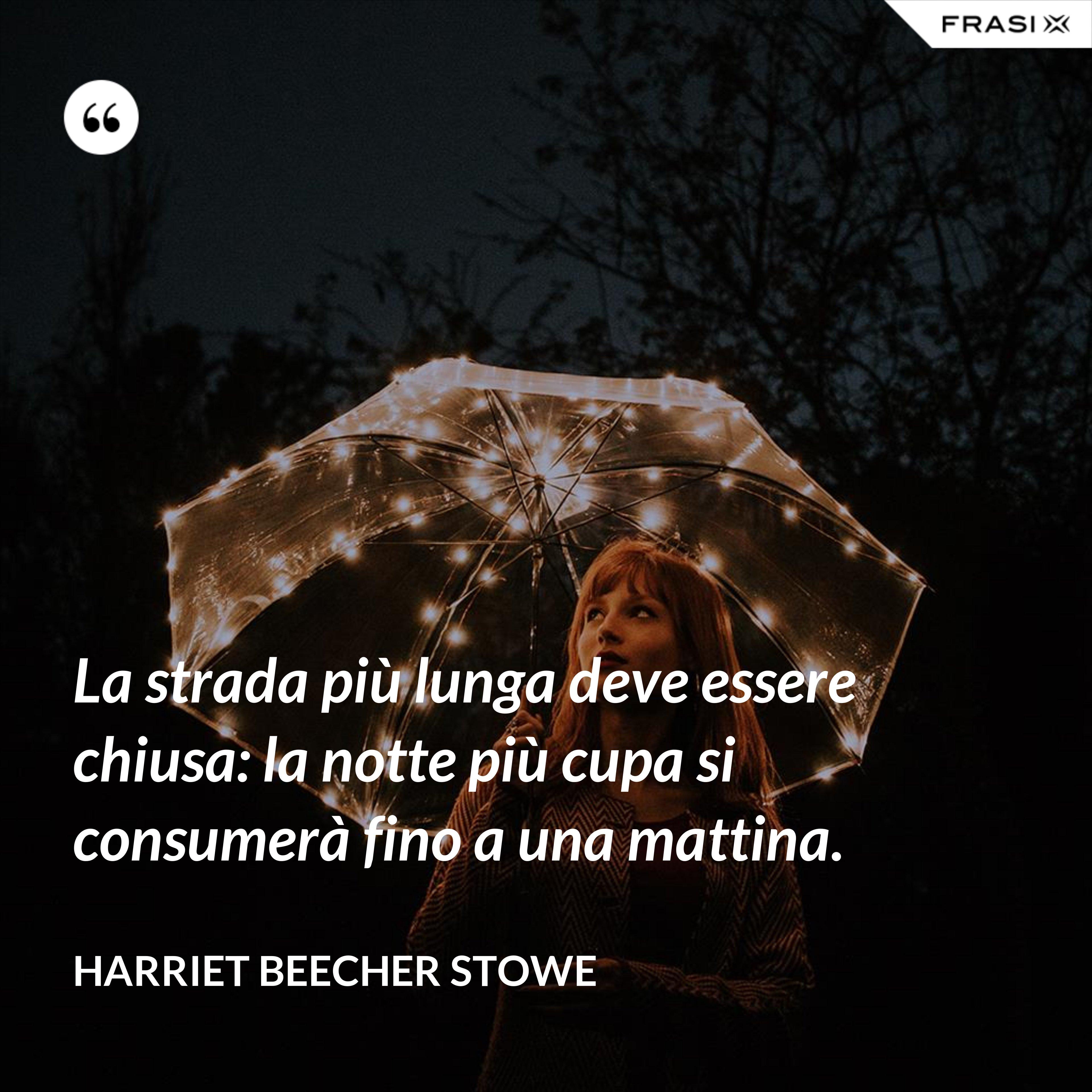 La strada più lunga deve essere chiusa: la notte più cupa si consumerà fino a una mattina. - Harriet Beecher Stowe