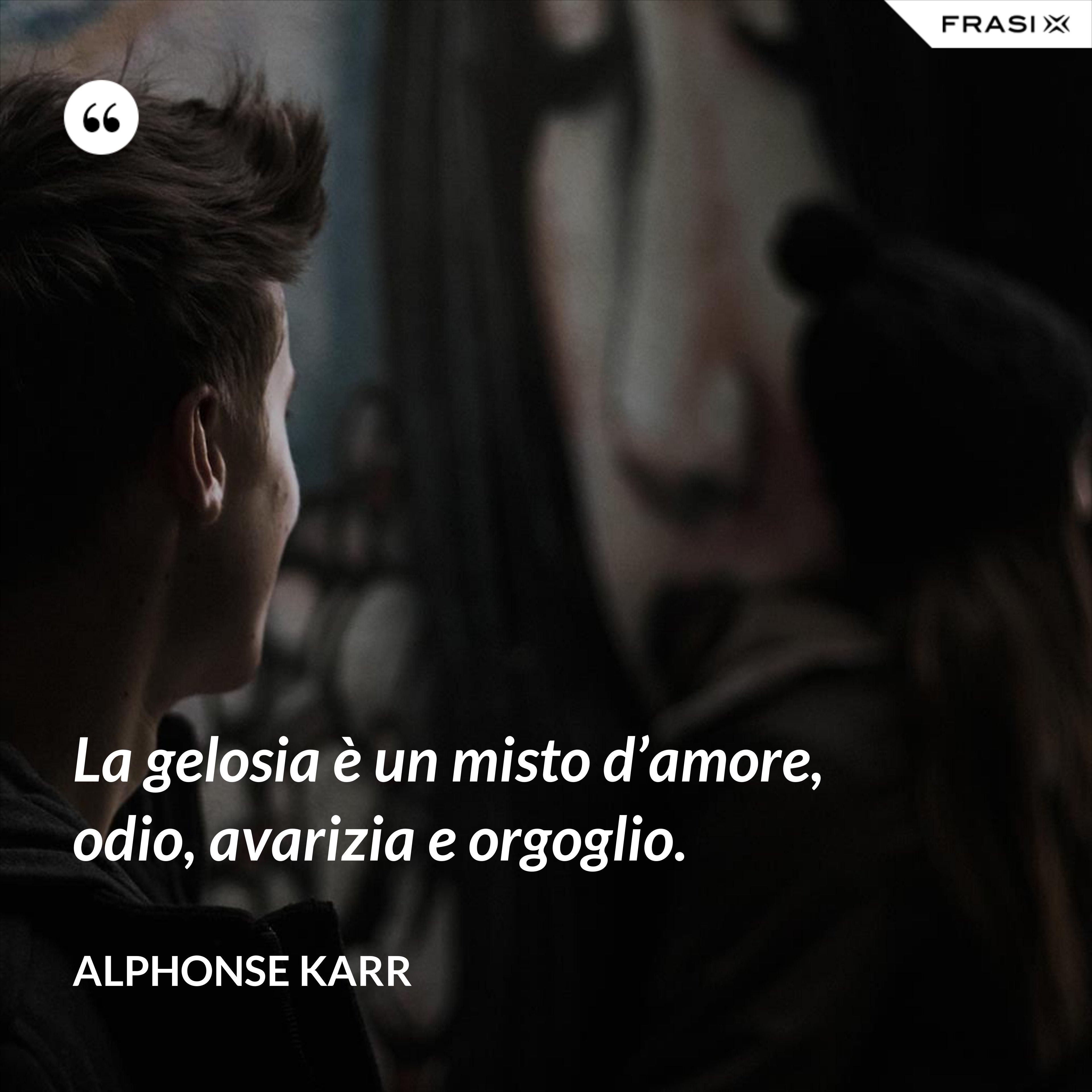 La gelosia è un misto d'amore, odio, avarizia e orgoglio. - Alphonse Karr