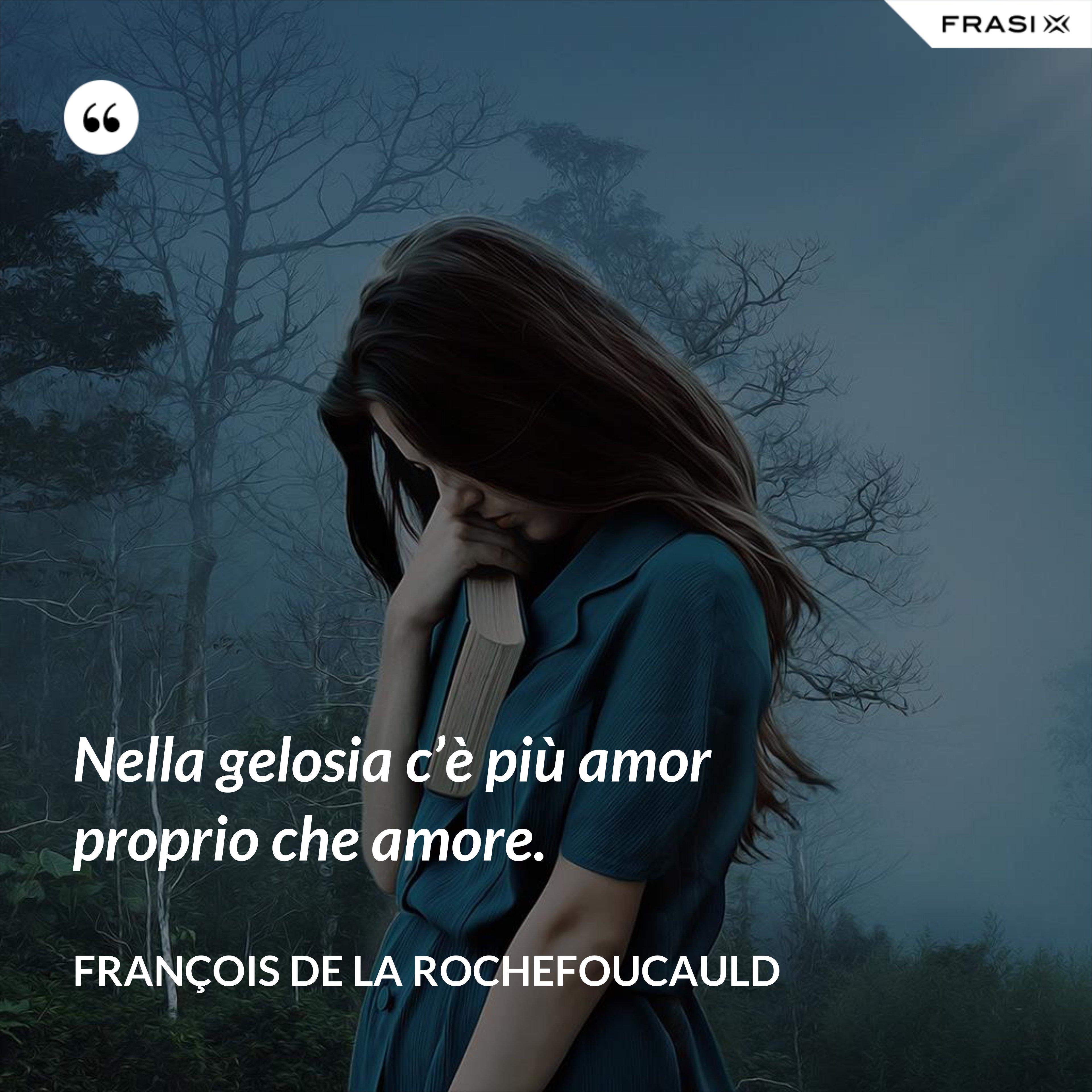 Nella gelosia c'è più amor proprio che amore. - François de La Rochefoucauld