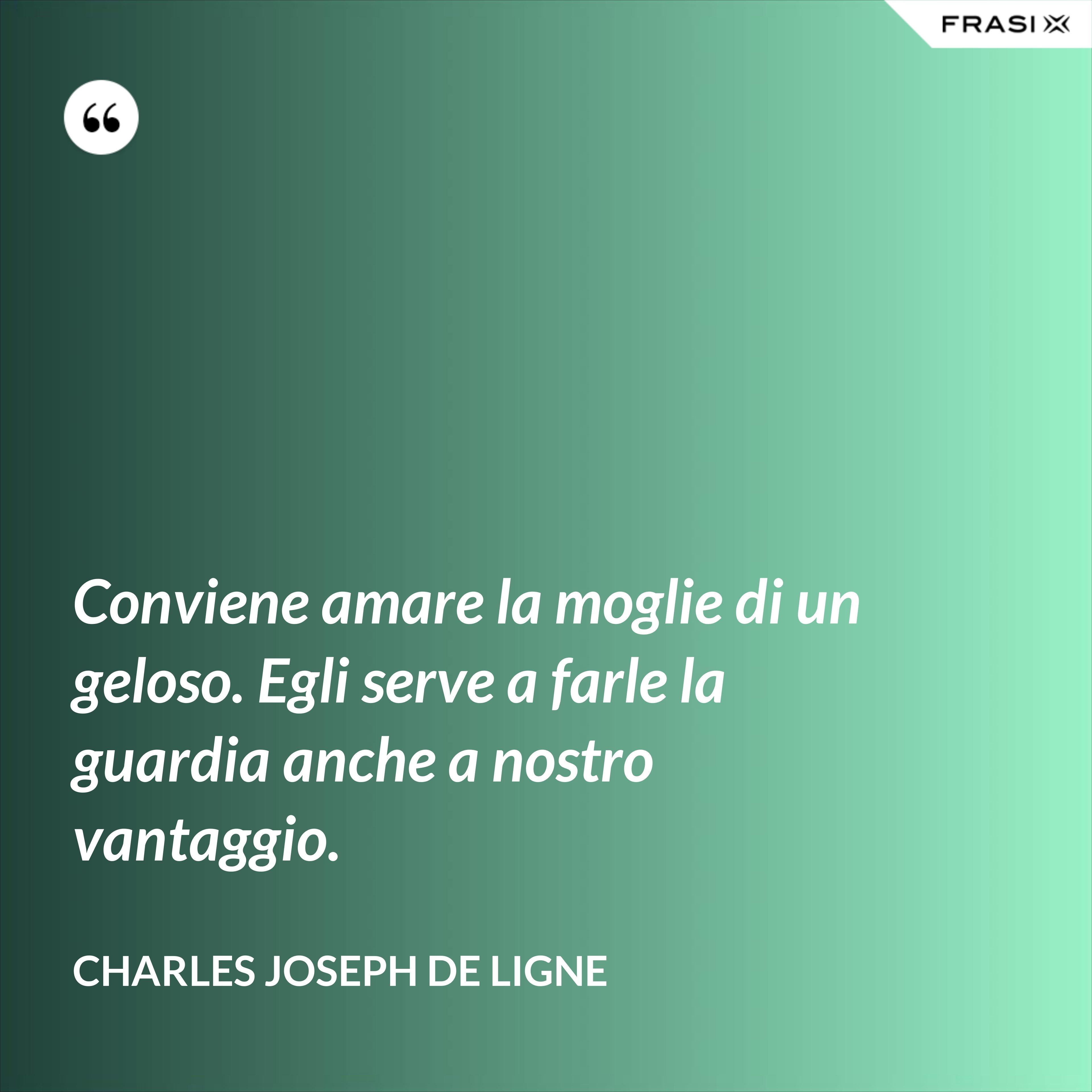 Conviene amare la moglie di un geloso. Egli serve a farle la guardia anche a nostro vantaggio. - Charles Joseph De Ligne