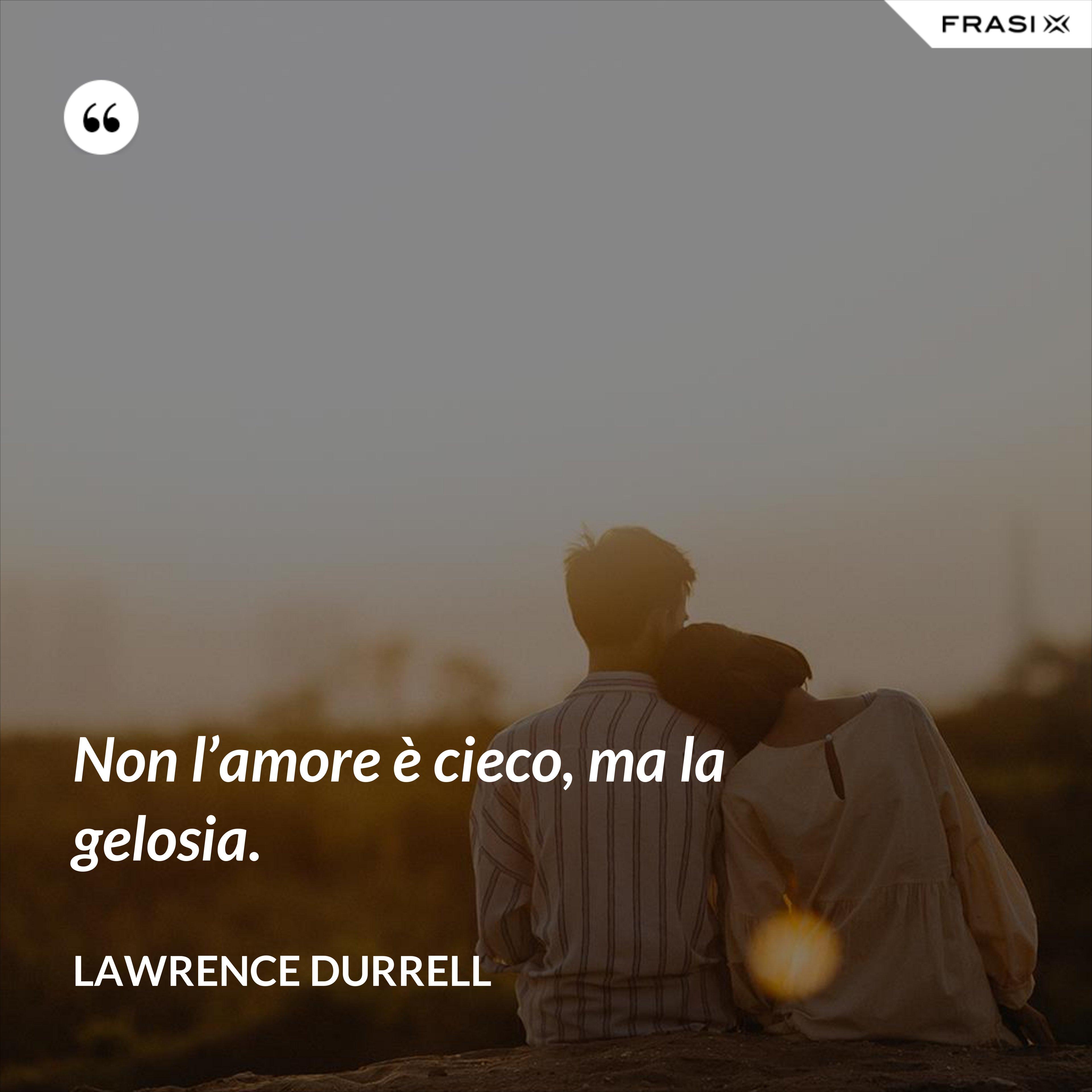 Non l'amore è cieco, ma la gelosia. - Lawrence Durrell