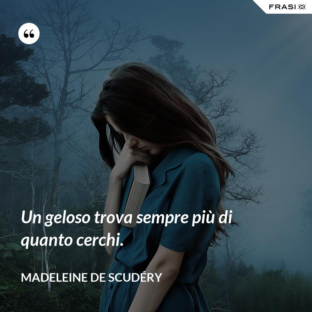 Un geloso trova sempre più di quanto cerchi. - Madeleine de Scudéry