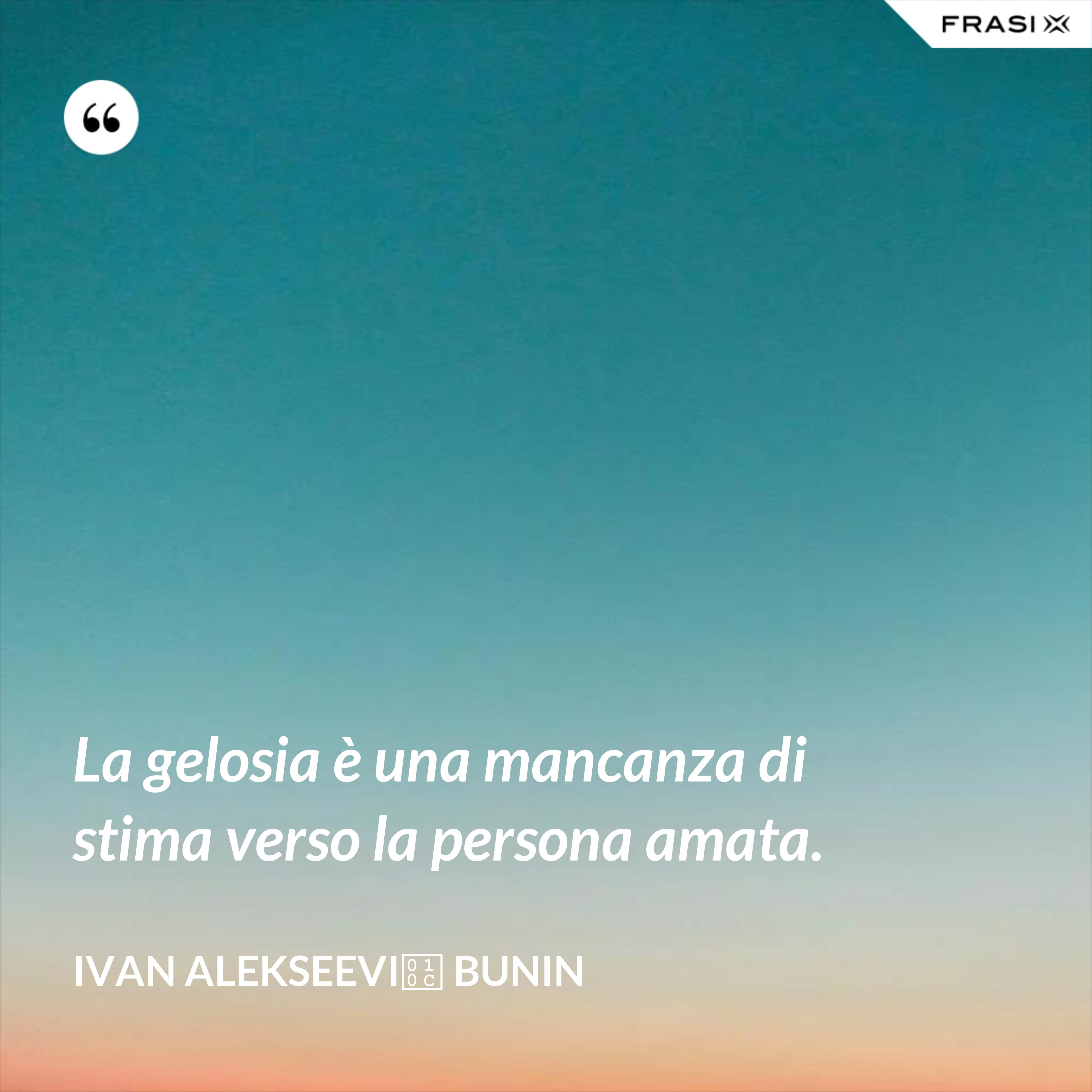 La gelosia è una mancanza di stima verso la persona amata. - Ivan Alekseevič Bunin
