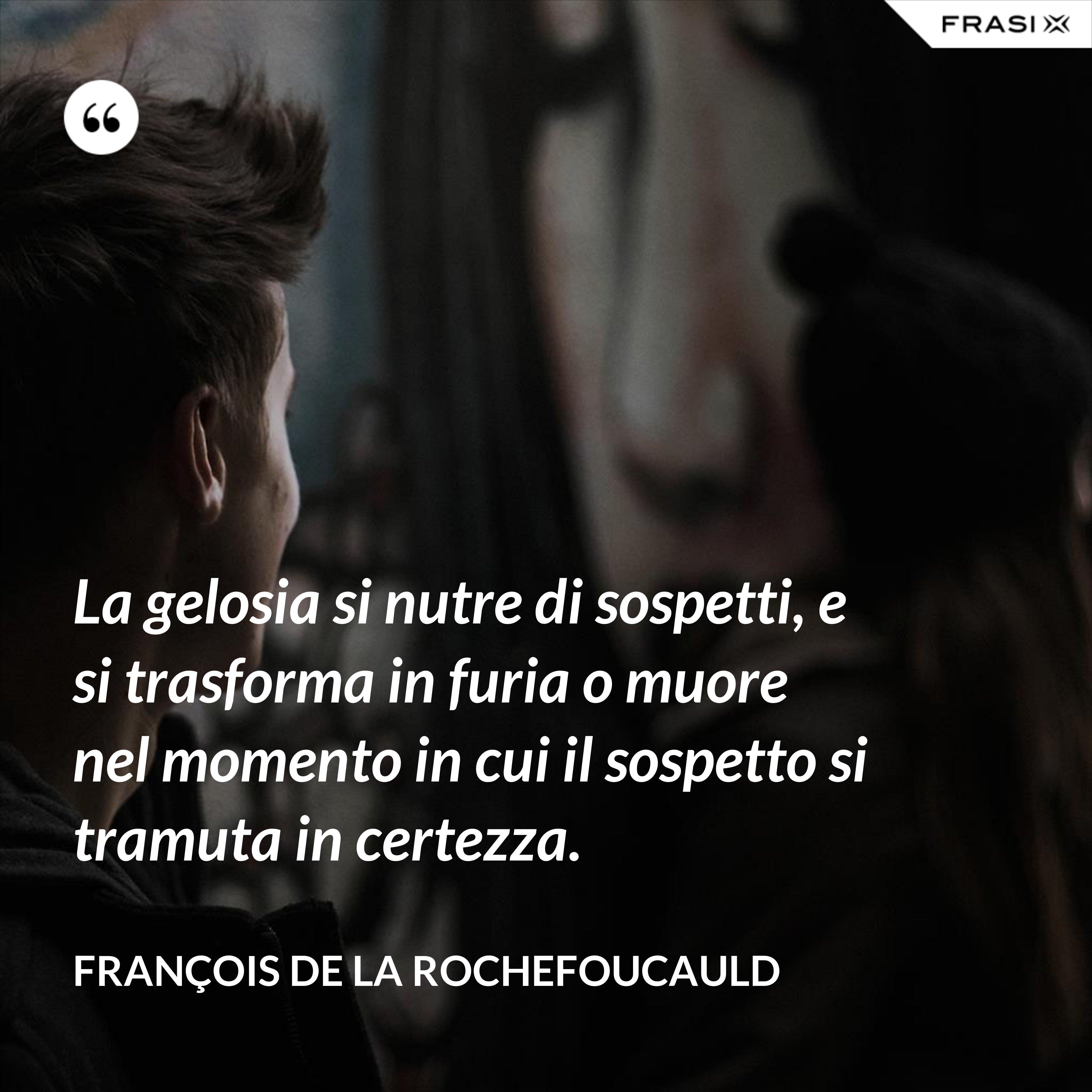 La gelosia si nutre di sospetti, e si trasforma in furia o muore nel momento in cui il sospetto si tramuta in certezza. - François de La Rochefoucauld