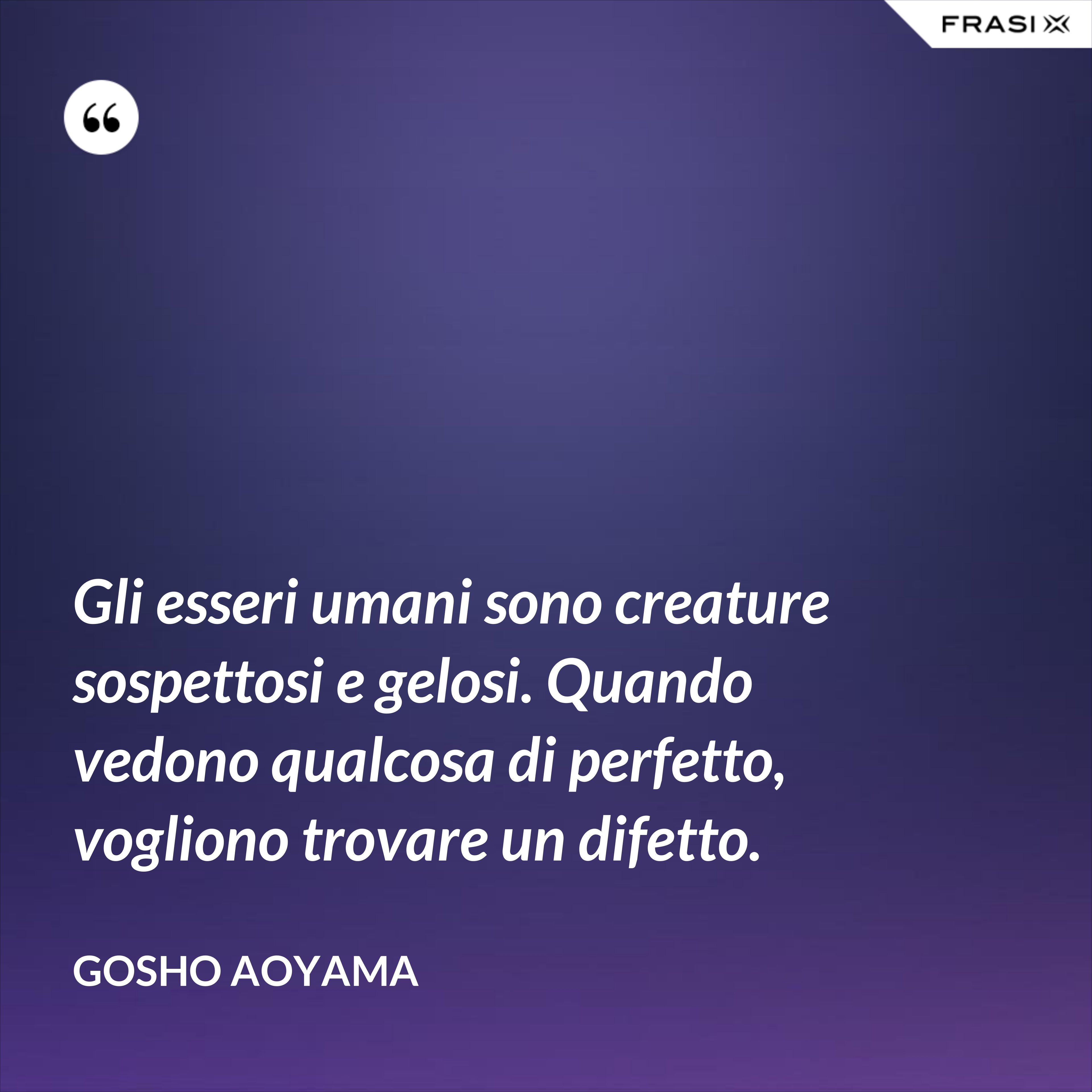 Gli esseri umani sono creature sospettosi e gelosi. Quando vedono qualcosa di perfetto, vogliono trovare un difetto. - Gosho Aoyama