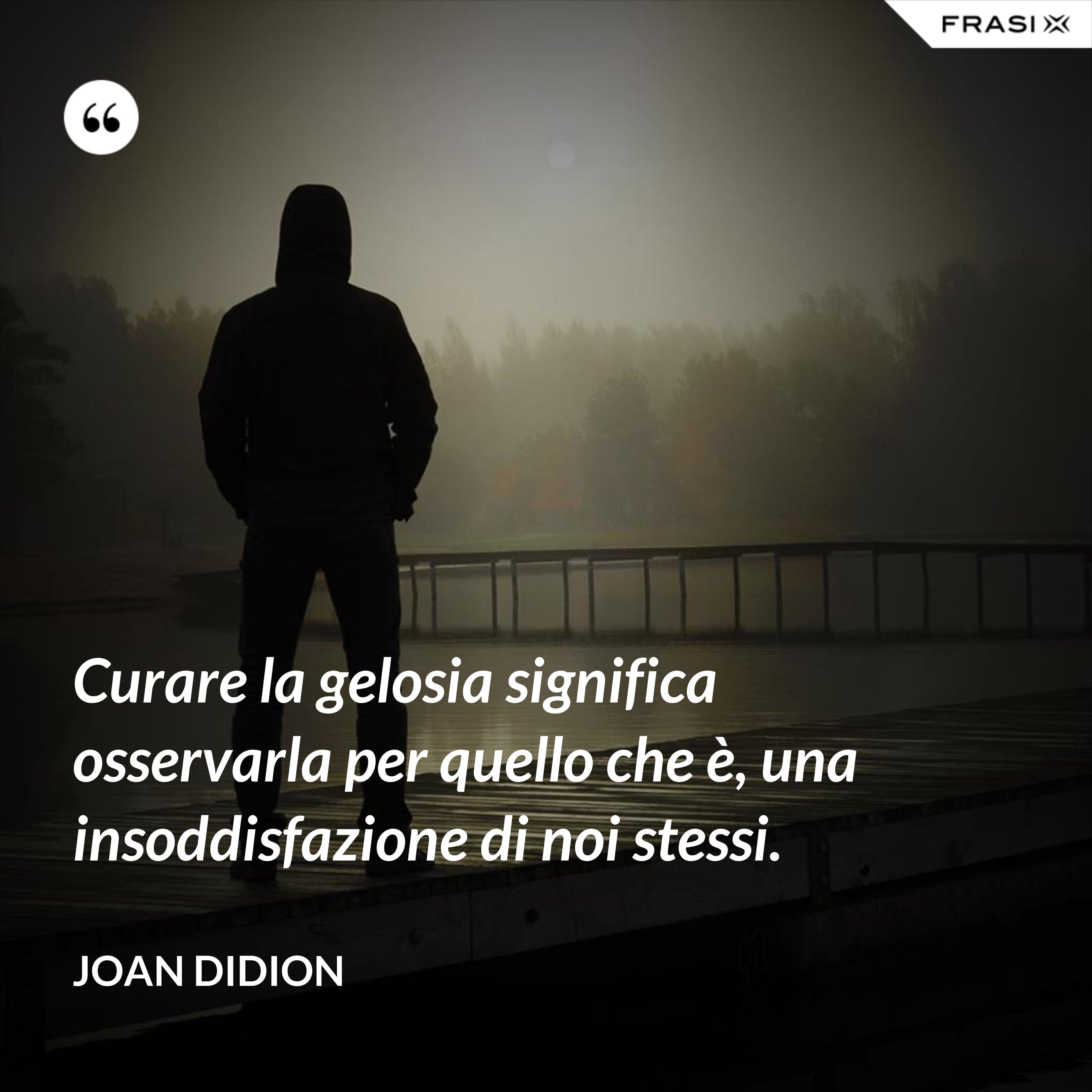Curare la gelosia significa osservarla per quello che è, una insoddisfazione di noi stessi. - Joan Didion