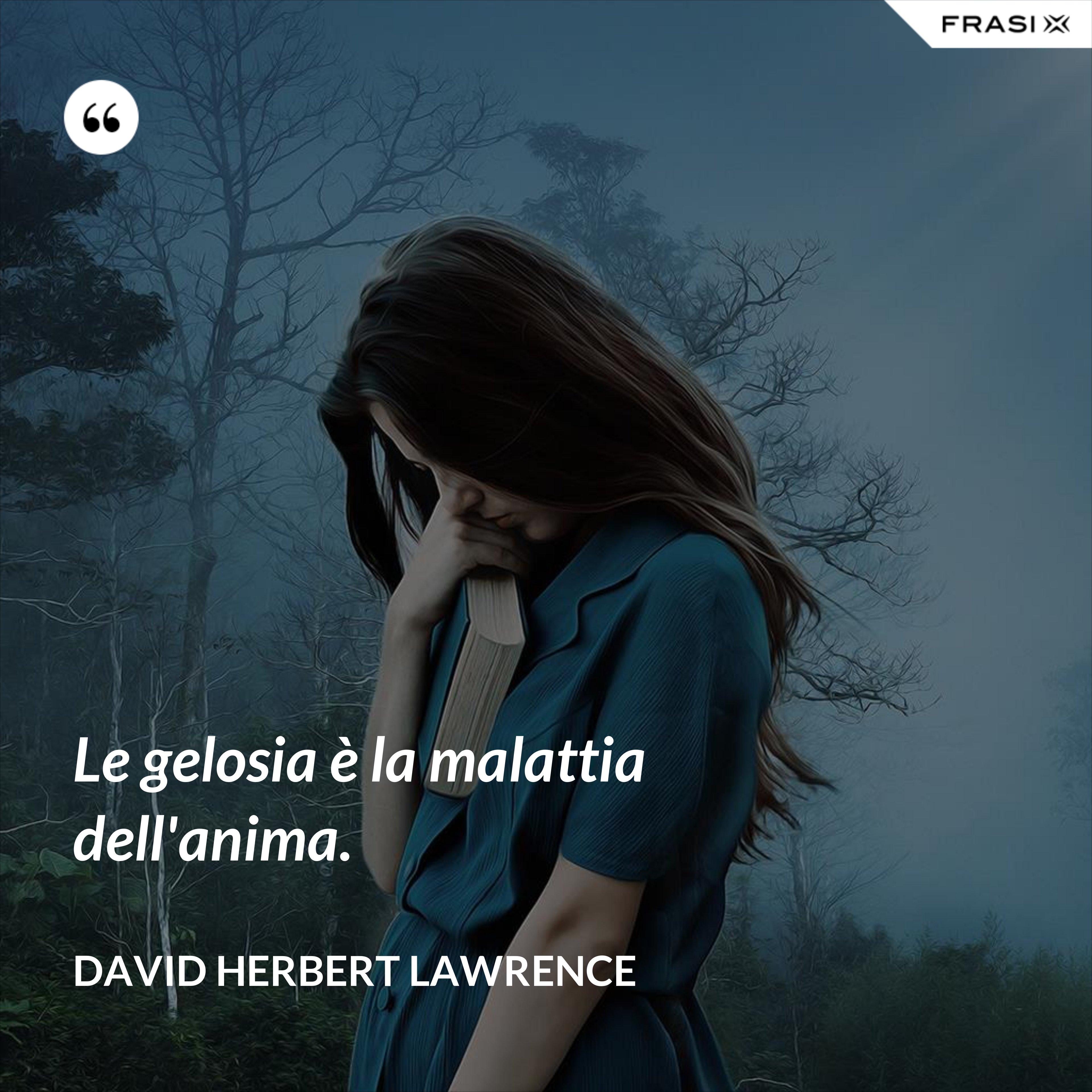 Le gelosia è la malattia dell'anima. - David Herbert Lawrence