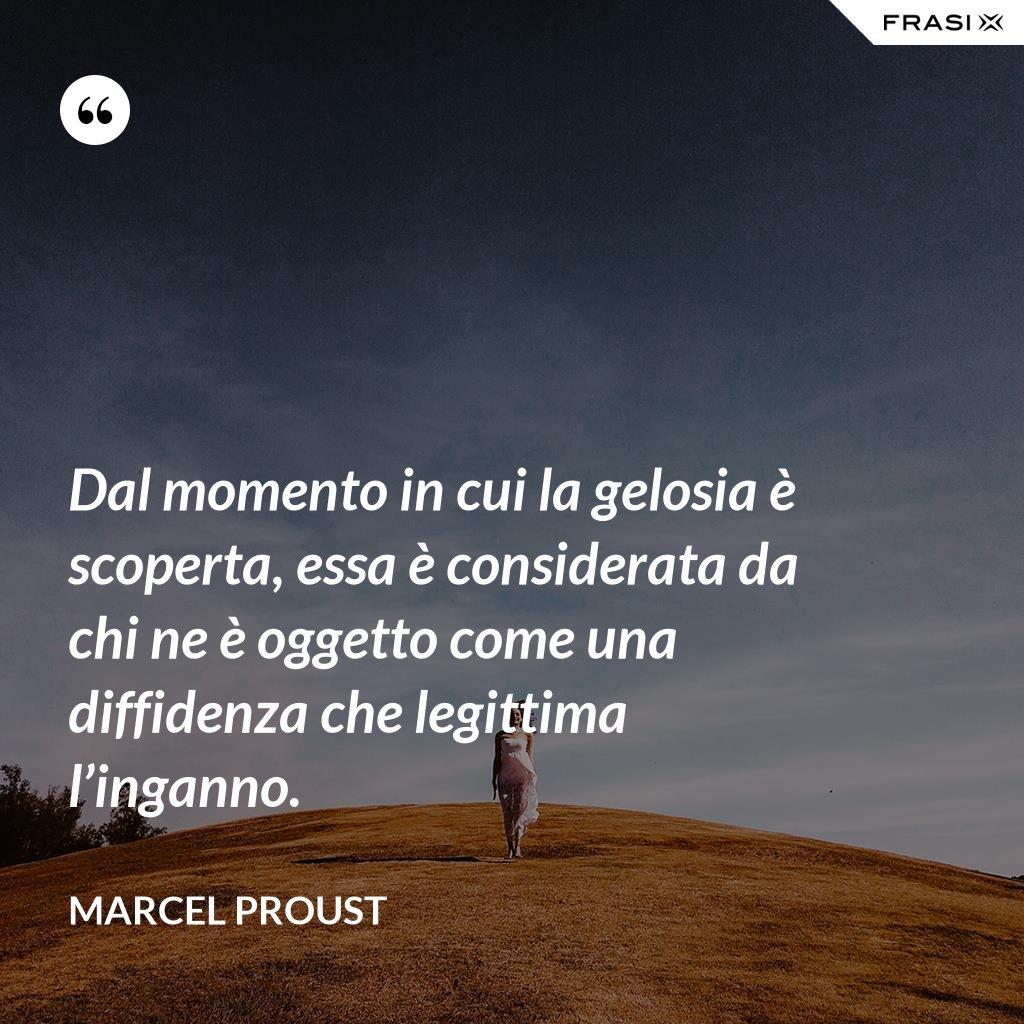 Dal momento in cui la gelosia è scoperta, essa è considerata da chi ne è oggetto come una diffidenza che legittima l'inganno. - Marcel Proust