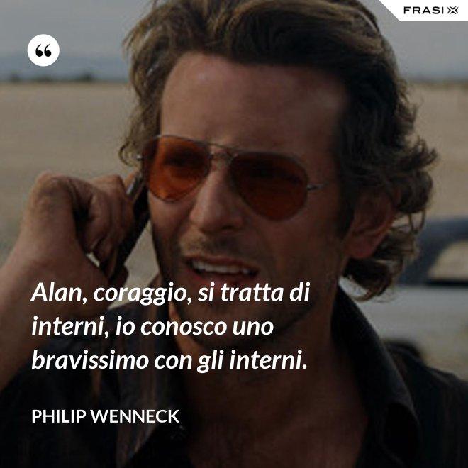 Alan, coraggio, si tratta di interni, io conosco uno bravissimo con gli interni. - Philip Wenneck