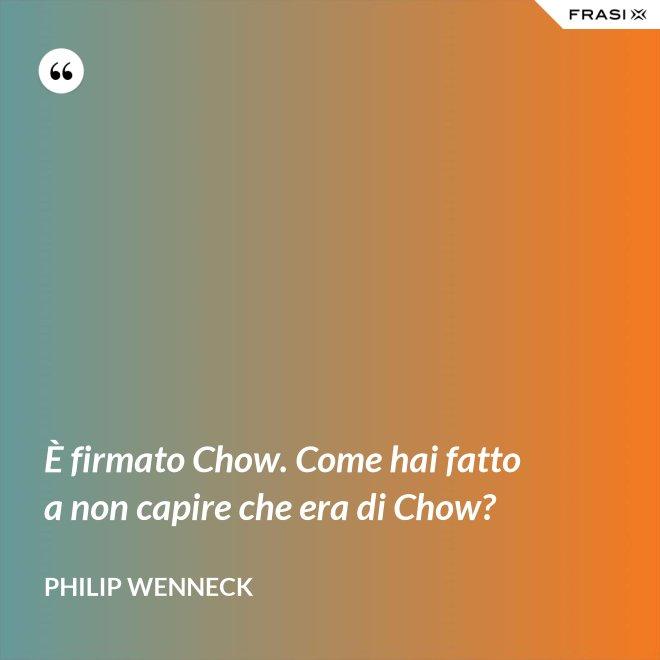 È firmato Chow. Come hai fatto a non capire che era di Chow? - Philip Wenneck