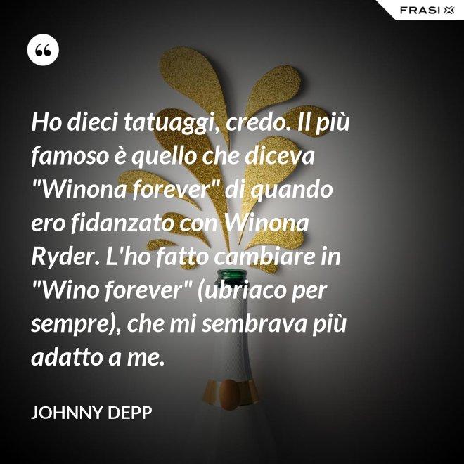 """Ho dieci tatuaggi, credo. Il più famoso è quello che diceva """"Winona forever"""" di quando ero fidanzato con Winona Ryder. L'ho fatto cambiare in """"Wino forever"""" (ubriaco per sempre), che mi sembrava più adatto a me. - Johnny Depp"""