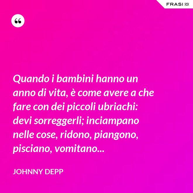 Quando i bambini hanno un anno di vita, è come avere a che fare con dei piccoli ubriachi: devi sorreggerli; inciampano nelle cose, ridono, piangono, pisciano, vomitano... - Johnny Depp