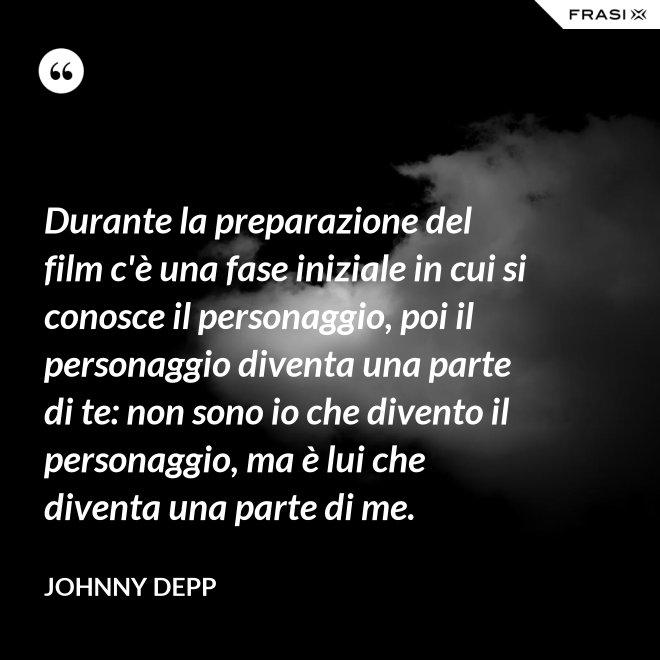Durante la preparazione del film c'è una fase iniziale in cui si conosce il personaggio, poi il personaggio diventa una parte di te: non sono io che divento il personaggio, ma è lui che diventa una parte di me. - Johnny Depp