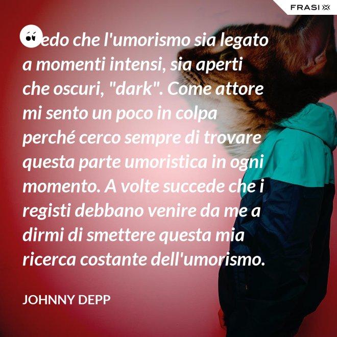 """Credo che l'umorismo sia legato a momenti intensi, sia aperti che oscuri, """"dark"""". Come attore mi sento un poco in colpa perché cerco sempre di trovare questa parte umoristica in ogni momento. A volte succede che i registi debbano venire da me a dirmi di smettere questa mia ricerca costante dell'umorismo. - Johnny Depp"""