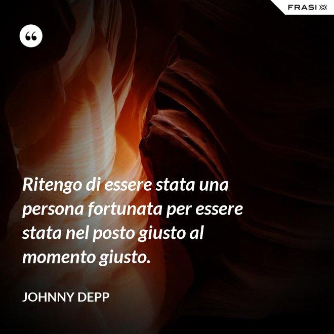 Ritengo di essere stata una persona fortunata per essere stata nel posto giusto al momento giusto. - Johnny Depp