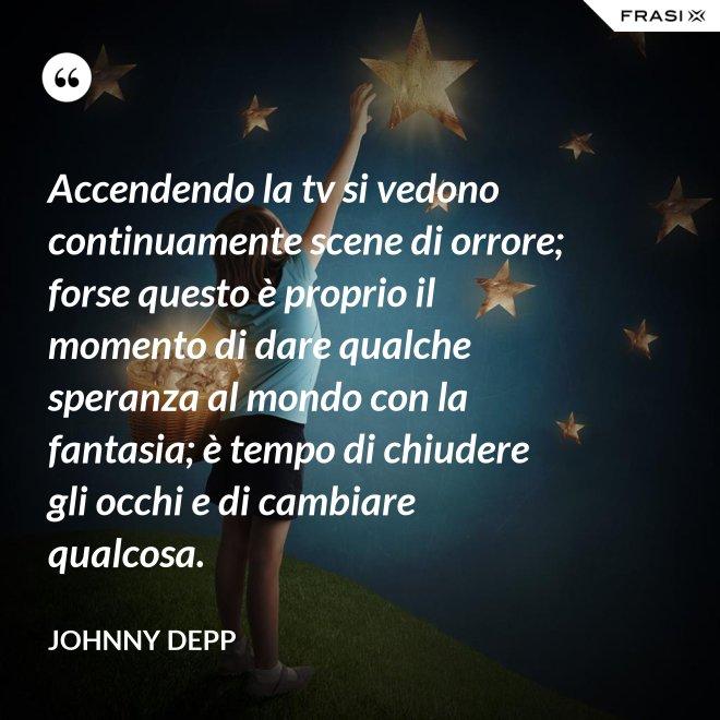 Accendendo la tv si vedono continuamente scene di orrore; forse questo è proprio il momento di dare qualche speranza al mondo con la fantasia; è tempo di chiudere gli occhi e di cambiare qualcosa. - Johnny Depp