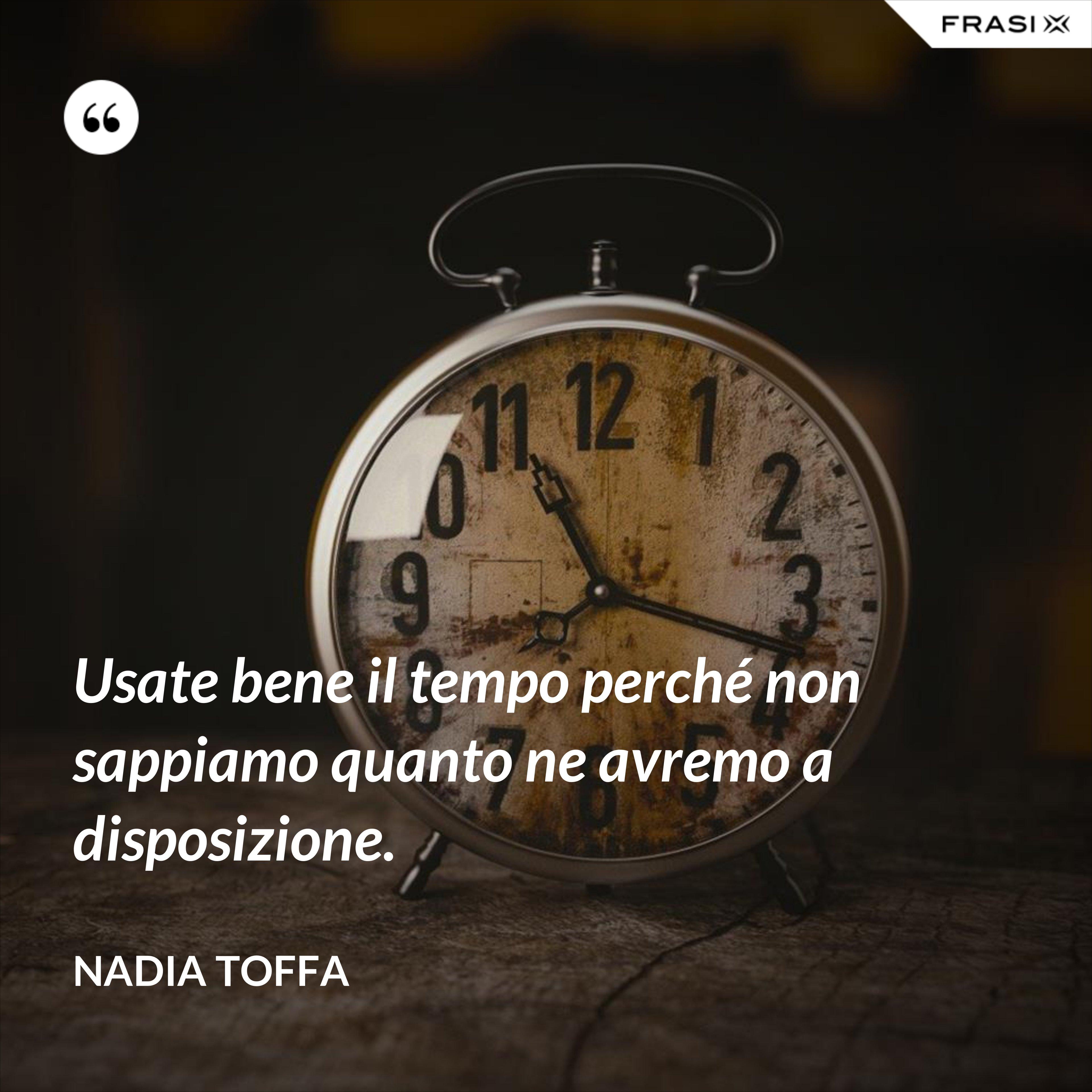 Usate bene il tempo perché non sappiamo quanto ne avremo a disposizione. - Nadia Toffa