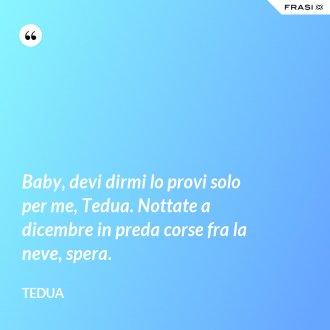 Baby, devi dirmi lo provi solo per me, Tedua. Nottate a dicembre in preda corse fra la neve, spera.