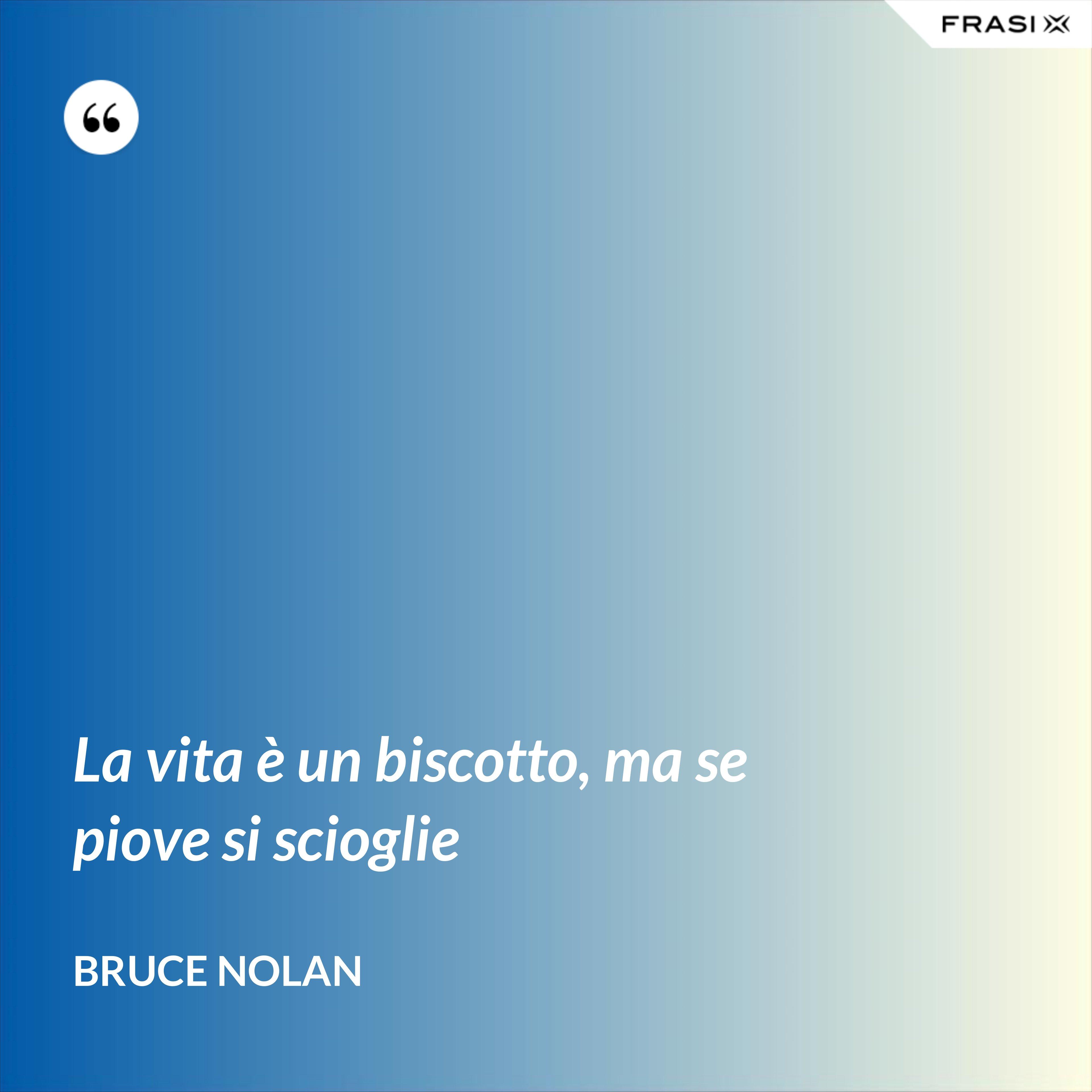 La vita è un biscotto, ma se piove si scioglie - Bruce Nolan