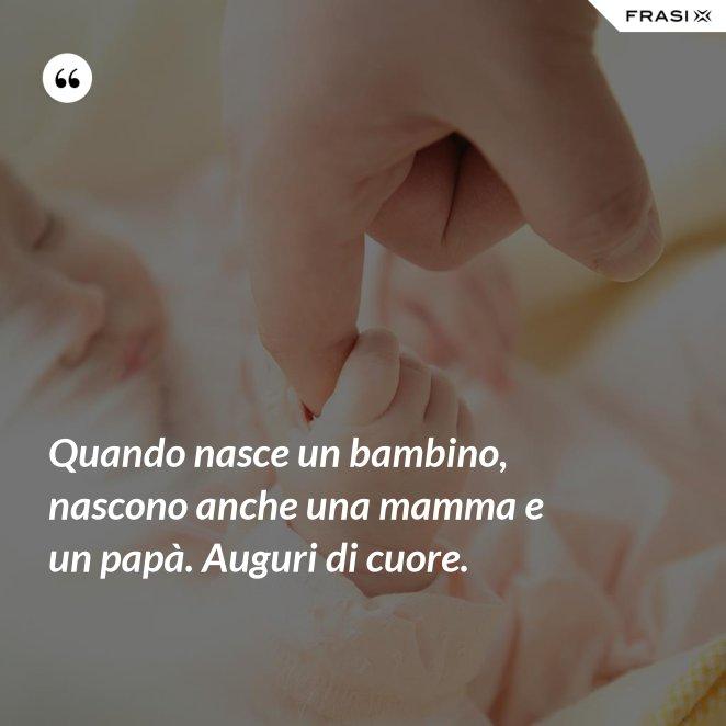 Quando nasce un bambino, nascono anche una mamma e un papà. Auguri di cuore.