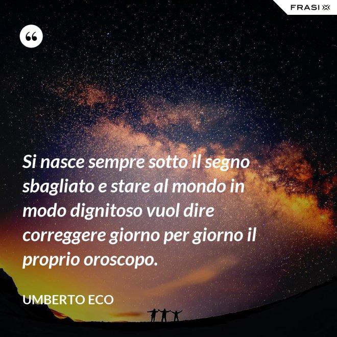 Si nasce sempre sotto il segno sbagliato e stare al mondo in modo dignitoso vuol dire correggere giorno per giorno il proprio oroscopo. - Umberto Eco