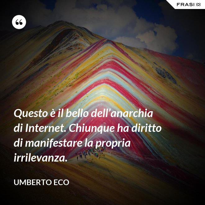 Questo è il bello dell'anarchia di Internet. Chiunque ha diritto di manifestare la propria irrilevanza. - Umberto Eco