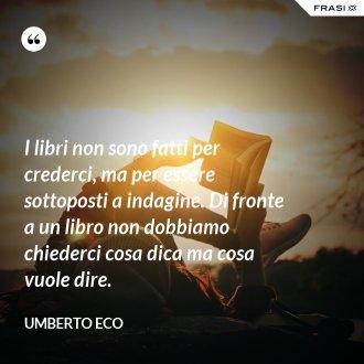 I libri non sono fatti per crederci, ma per essere sottoposti a indagine. Di fronte a un libro non dobbiamo chiederci cosa dica ma cosa vuole dire.