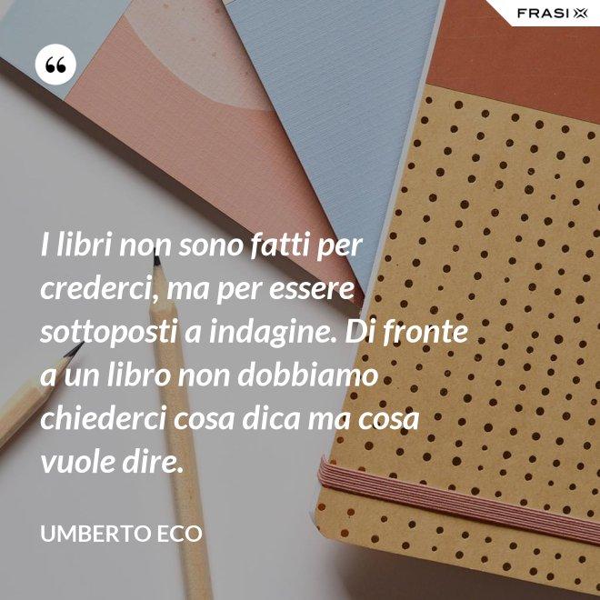 I libri non sono fatti per crederci, ma per essere sottoposti a indagine. Di fronte a un libro non dobbiamo chiederci cosa dica ma cosa vuole dire. - Umberto Eco