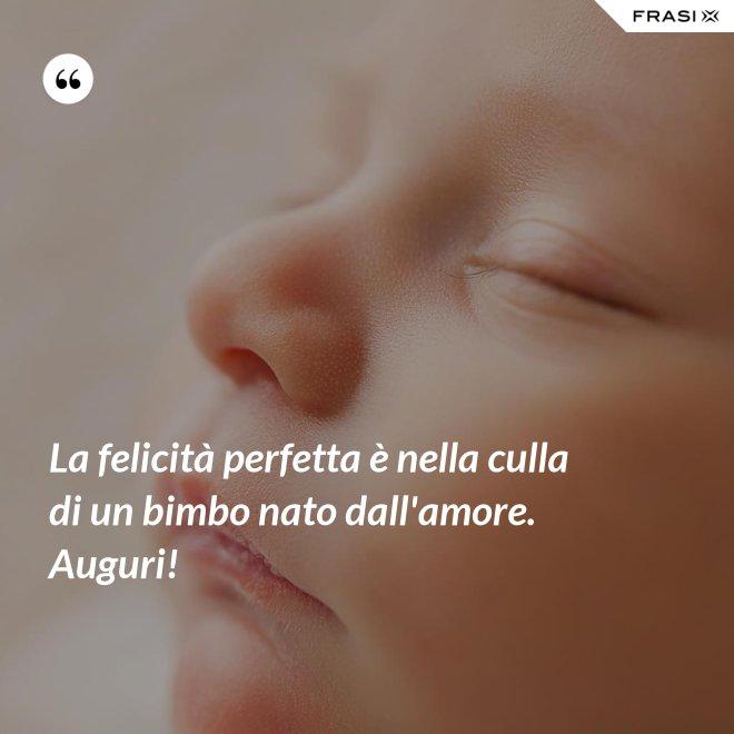 La felicità perfetta è nella culla di un bimbo nato dall'amore. Auguri! - Anonimo