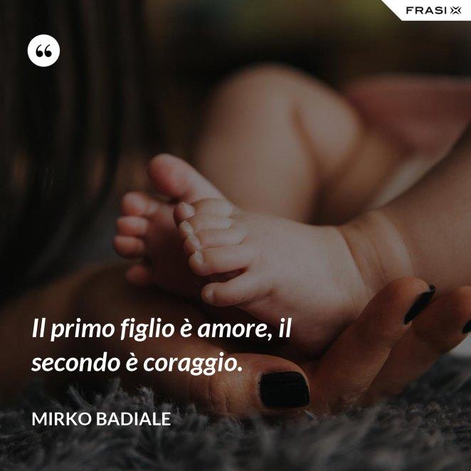 Il primo figlio è amore, il secondo è coraggio.